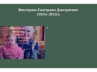 Викторова Екатерина Дмитриевна (1925г-2012г). Окончила курсы медицинских сест