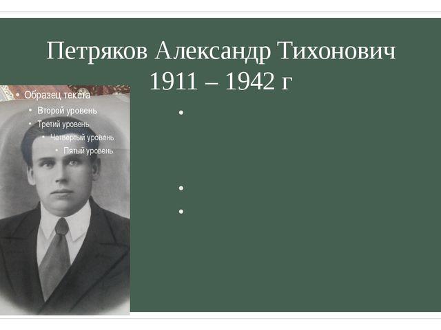 Петряков Александр Тихонович 1911 – 1942 г Родился в 1911 году в Бокситогорск...