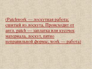 (Patchwork — лоскутная работа; сшитый из лоскута. Происходит от англ. patch —