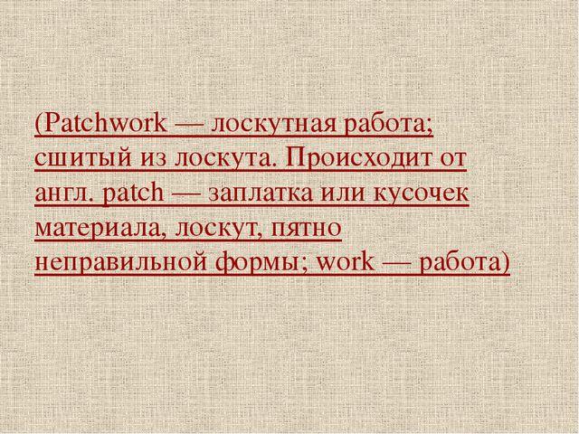 (Patchwork — лоскутная работа; сшитый из лоскута. Происходит от англ. patch —...