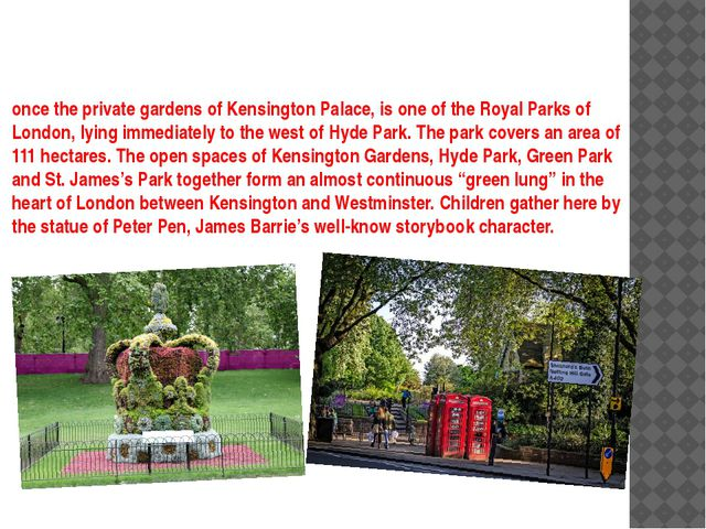 once the private gardens of Kensington Palace, is one of the Royal Parks of L...