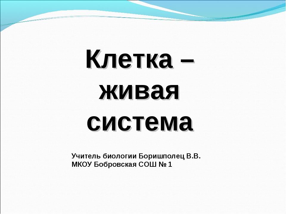 Клетка –живая система Учитель биологии Боришполец В.В. МКОУ Бобровская СОШ № 1