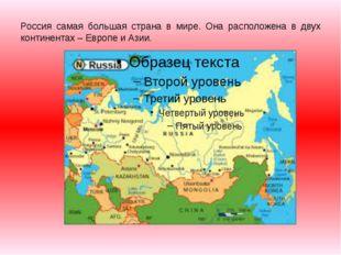 Россия самая большая страна в мире. Она расположена в двух континентах – Евро