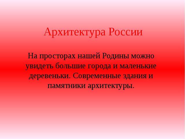 Архитектура России На просторах нашей Родины можно увидеть большие города и м...