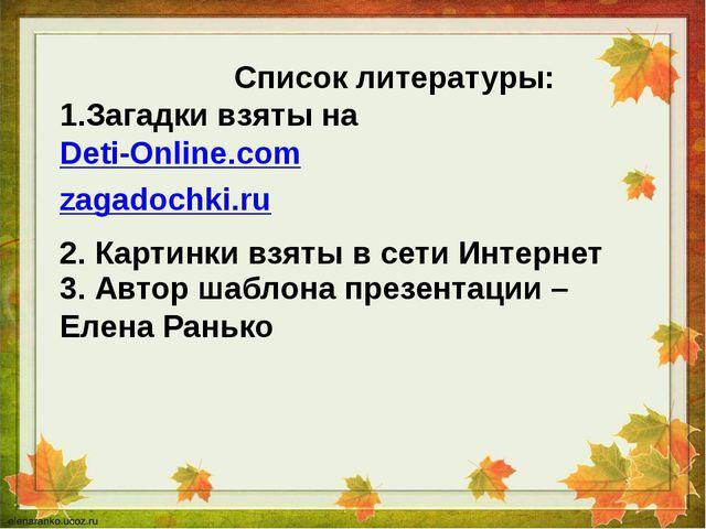 Список литературы: 1.Загадки взяты на Deti-Online.com zagadochki.ru 2. Карти...