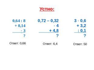 Устно: 0,64 : 8 + 0,14  3 ? 0,72 – 0,32  4 + 4,8 ? 3  0,6 + 3,2 : 0,1 ? От