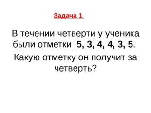 В течении четверти у ученика были отметки 5, 3, 4, 4, 3, 5. Какую отметку он