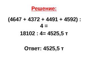 Решение: (4647 + 4372 + 4491 + 4592) : 4 = 18102 : 4= 4525,5 т Ответ: 4525,5 т