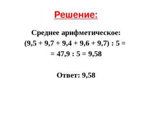 Решение: Среднее арифметическое: (9,5 + 9,7 + 9,4 + 9,6 + 9,7) : 5 = = 47,9 :