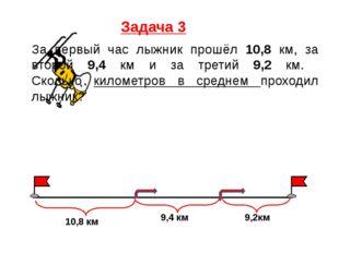 Задача 3 За первый час лыжник прошёл 10,8 км, за второй 9,4 км и за третий 9,