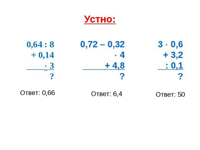 Устно: 0,64 : 8 + 0,14  3 ? 0,72 – 0,32  4 + 4,8 ? 3  0,6 + 3,2 : 0,1 ? От...