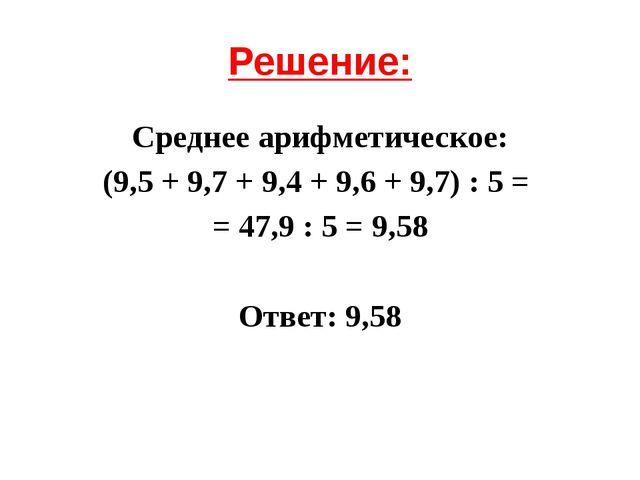 Решение: Среднее арифметическое: (9,5 + 9,7 + 9,4 + 9,6 + 9,7) : 5 = = 47,9 :...