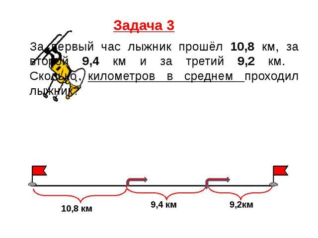 Задача 3 За первый час лыжник прошёл 10,8 км, за второй 9,4 км и за третий 9,...
