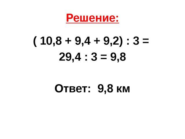 Решение: ( 10,8 + 9,4 + 9,2) : 3 = 29,4 : 3 = 9,8 Ответ: 9,8 км