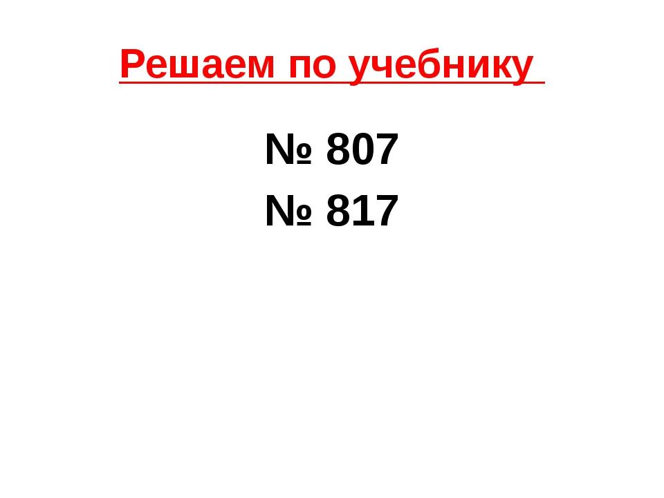 Решаем по учебнику № 807 № 817