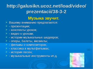 http://galusikn.ucoz.net/load/video/prezentacii/38-3-2 Музыка звучит. Вашему