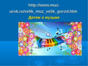 http://www.muz-urok.ru/velik_muz_velik_gorod.htm Детям о музыке