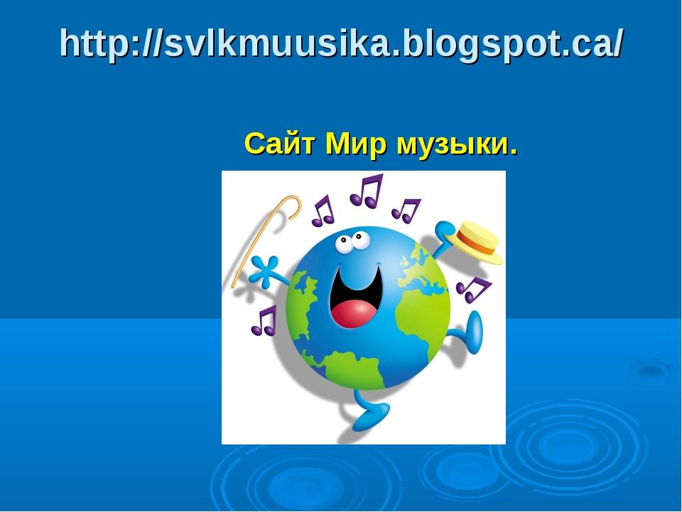 http://svlkmuusika.blogspot.ca/ Сайт Мир музыки.