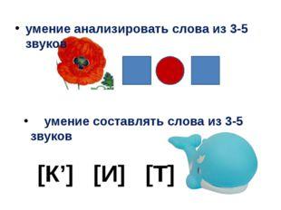 умение анализировать слова из 3-5 звуков [К'] [И] [Т] умение составлять слов