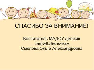 СПАСИБО ЗА ВНИМАНИЕ! Воспитатель МАДОУ детский сад№8»Белочка» Смелова Ольга А