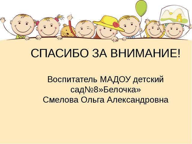 СПАСИБО ЗА ВНИМАНИЕ! Воспитатель МАДОУ детский сад№8»Белочка» Смелова Ольга А...