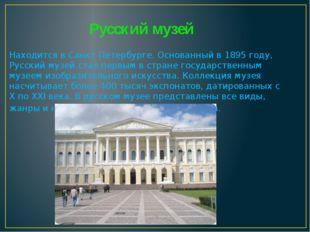Русский музей Находится в Санкт-Петербурге. Основанный в 1895 году, Русский м