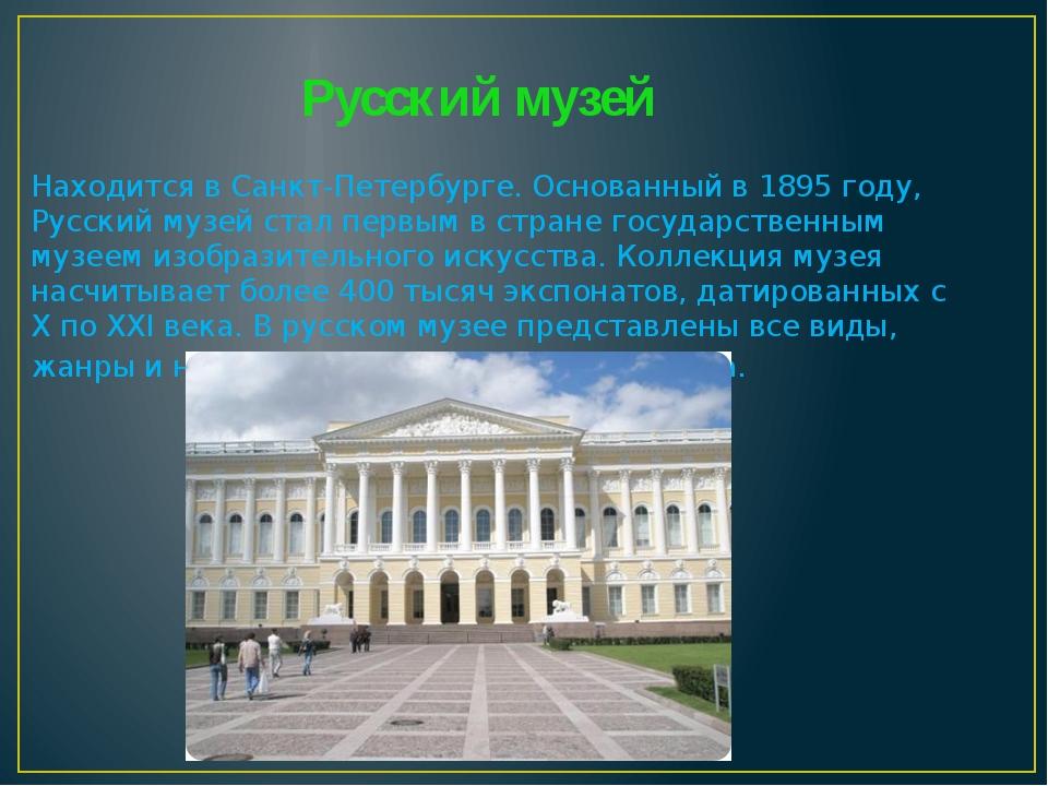 Русский музей Находится в Санкт-Петербурге. Основанный в 1895 году, Русский м...
