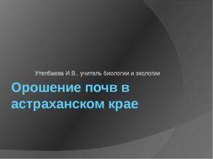 Орошение почв в астраханском крае Утепбаева И.В., учитель биологии и экологии