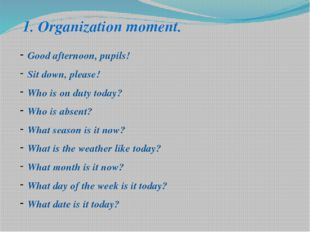 1. Organization moment. Good afternoon, pupils! Sit down, please! Who is on d