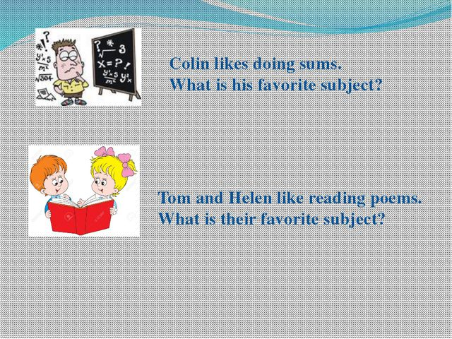 Colin likes doing sums. What is his favorite subject? Tom and Helen like read...