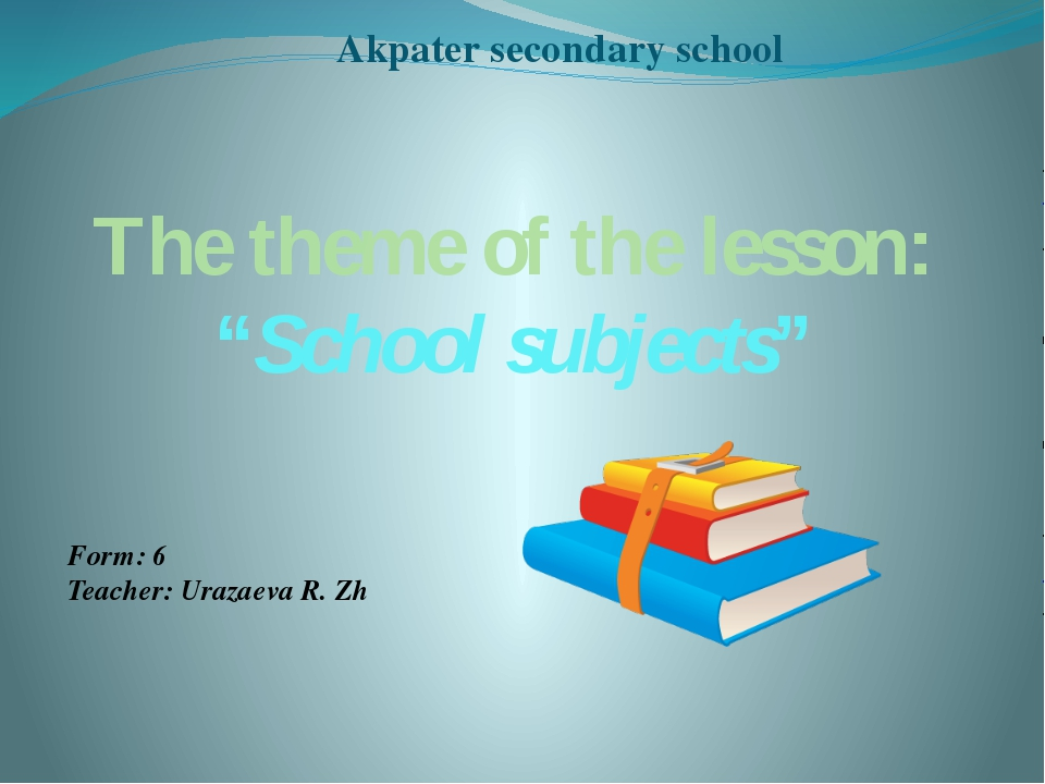 "The theme of the lesson: ""School subjects"" Form: 6 Teacher: Urazaeva R. Zh Ak..."
