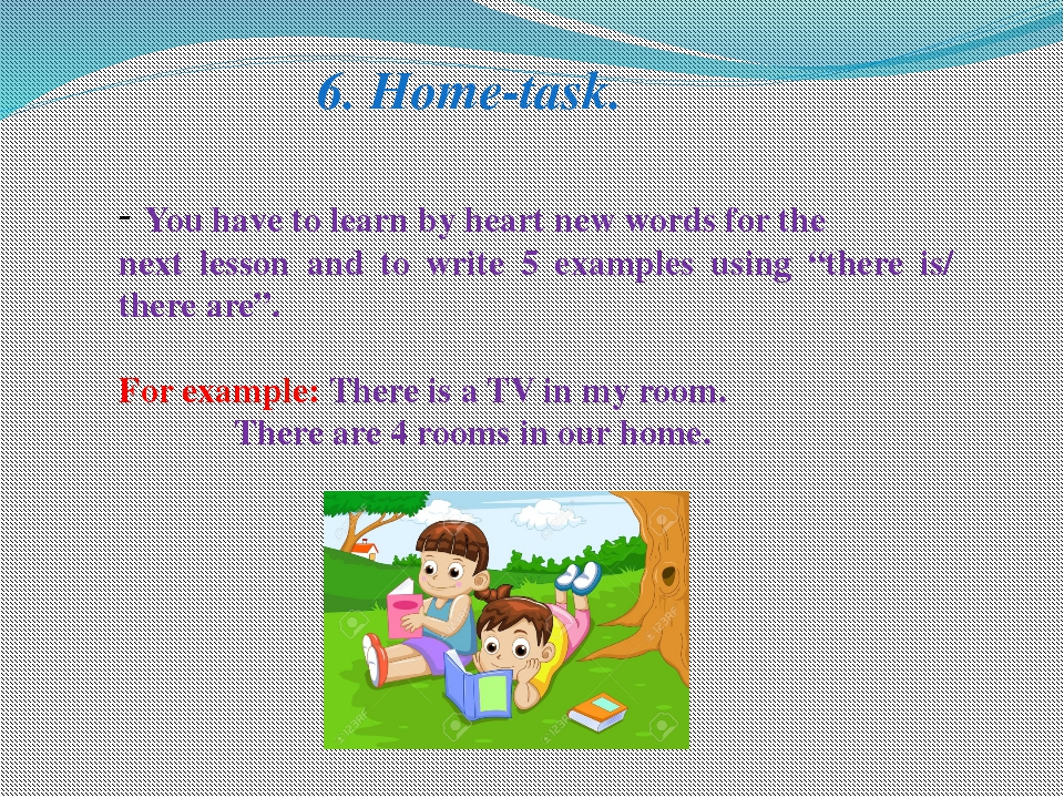 6. Home-task. You have to learn by heart new words for the next lesson and to...