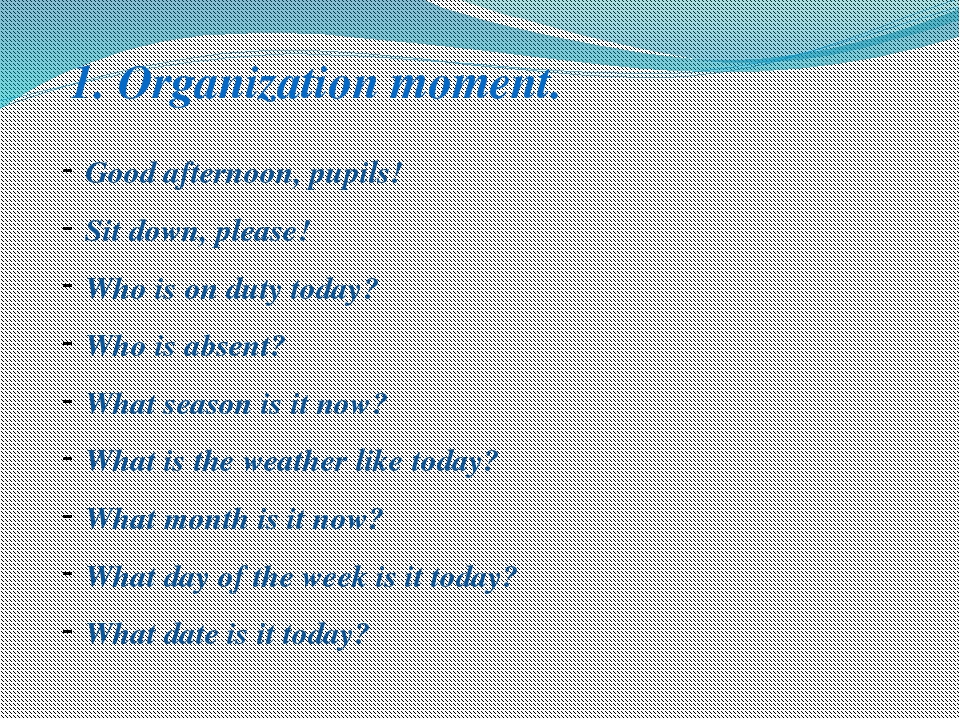 1. Organization moment. Good afternoon, pupils! Sit down, please! Who is on d...