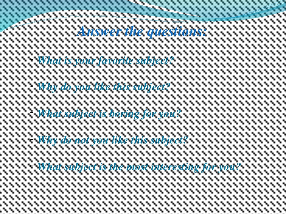 Answer the questions: What is your favorite subject? Why do you like this sub...
