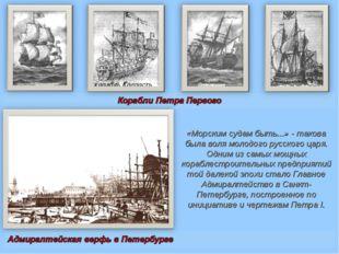 «Морским судам быть...» - такова была воля молодого русского царя. Одним из с