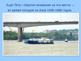 Ещё Пётр I обратил внимание на эти места — во время походов на Азов 1695-1996