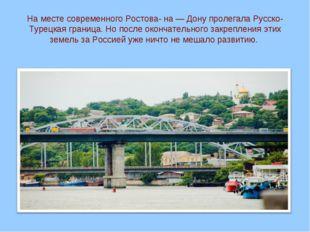 На месте современного Ростова- на — Дону пролегала Русско-Турецкая граница. Н