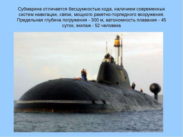 Субмарина отличается бесшумностью хода, наличием современных систем навигации...