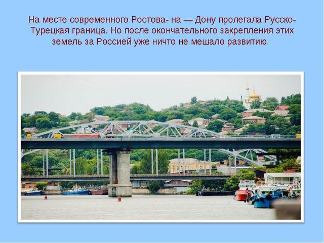 На месте современного Ростова- на — Дону пролегала Русско-Турецкая граница. Н...