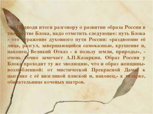 Подводя итоги разговору о развитии образа России в творчестве Блока, надо отм