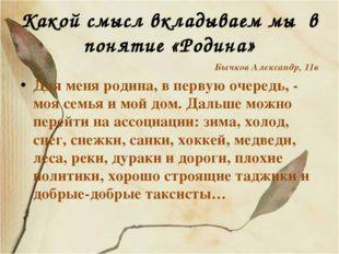 Какой смысл вкладываем мы в понятие «Родина» Бычков Александр, 11в Для меня р