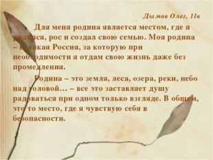 Дымов Олег, 11в Для меня родина является местом, где я родился, рос и созда