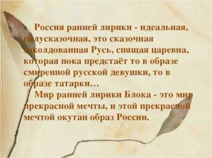 Россия ранней лирики - идеальная, полусказочная, это сказочная заколдованная