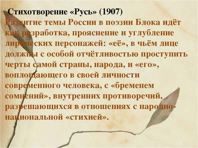 Стихотворение «Русь» (1907) Развитие темы России в поэзии Блока идёт как раз...
