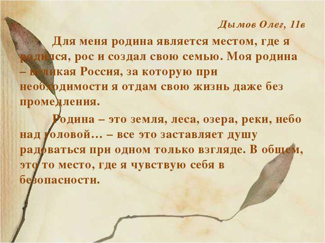 Дымов Олег, 11в Для меня родина является местом, где я родился, рос и созда...