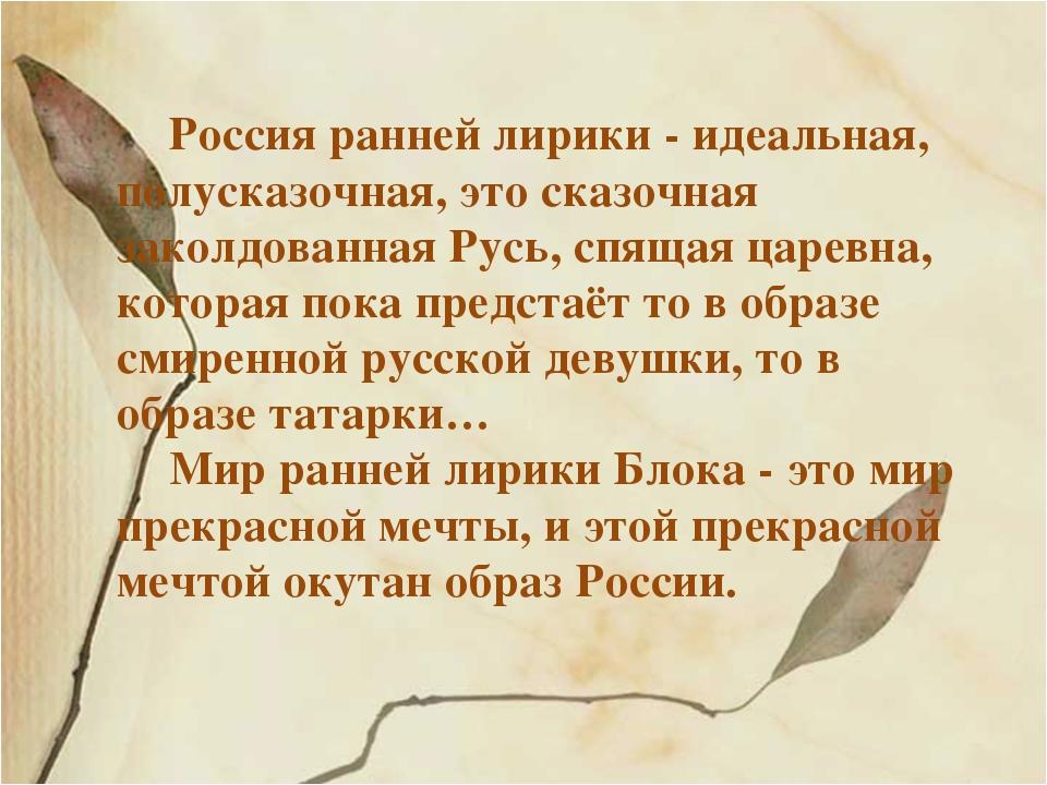 Россия ранней лирики - идеальная, полусказочная, это сказочная заколдованная...