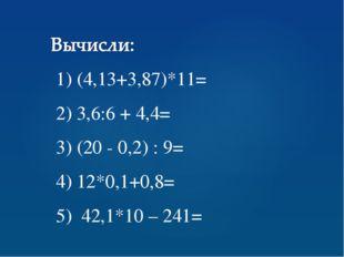 1) (4,13+3,87)*11= 2) 3,6:6 + 4,4= 3) (20 - 0,2) : 9= 4) 12*0,1+0,8= 5) 42,1*