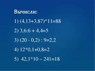 1) (4,13+3,87)*11=88 2) 3,6:6 + 4,4=5 3) (20 - 0,2) : 9=2,2 4) 12*0,1+0,8=2 5