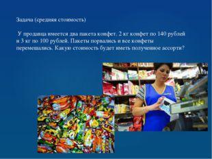 Задача (средняя стоимость) У продавца имеется два пакета конфет. 2 кг конфет