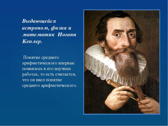 Выдающейся астроном, физик и математик Иоганн Кеплер. Понятие среднего арифме...
